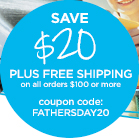 SAVE $20 PLUS FREE SHIPPING on all orders $100 or more - coupon code:FATHERSDAY20