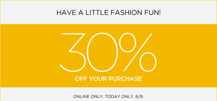 HAVE A LITTLE FASHION FUN! 30% OFF YOUR PURCHASE | ONLINE ONLY. TODAY ONLY, 6/9.