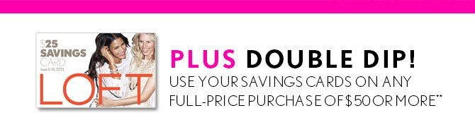 PLUS DOUBLE  DIP!   USE YOUR SAVINGS CARDS ON ANY   FULL–PRICE PURCHASE OF $50 OR MORE**   IN STORES & ONLINE   NOW THROUGH JUNE 16