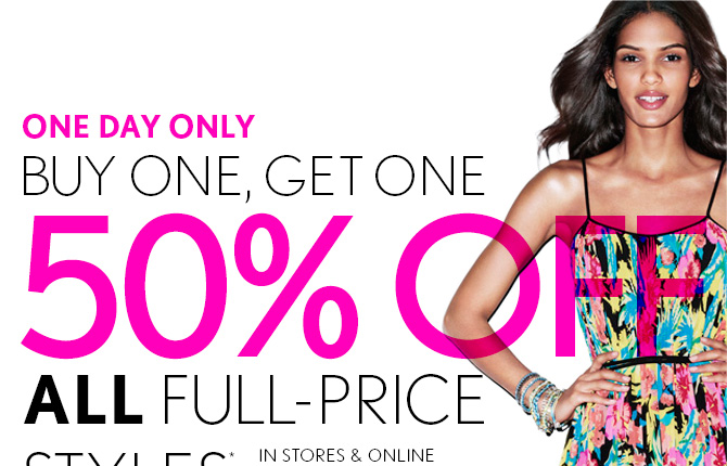 ONE DAY ONLY BUY ONE, GET ONE 50% OFF ALL FULL–PRICE STYLES*  IN STORES & ONLINE