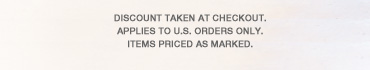 Discount taken at checkout. Applies to U.S. orders only. Items priced as marked.