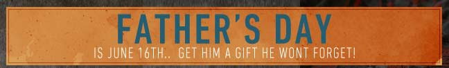 Father's Day is June 16th.. Get Him a Gift He Won't Forget!
