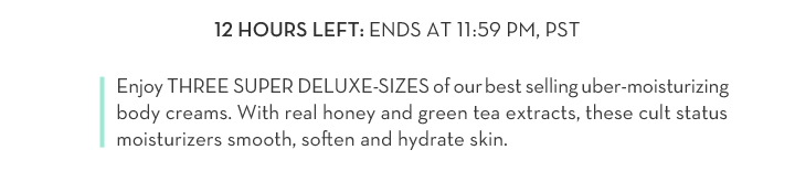 12 HOURS LEFT: ENDS AT 11:59 PM, PST. Enjoy THREE SUPER DELUXE-SIZES of our best selling uber-moisturizing body creams. With real honey and green tea extracts, these cult status moisturizers smooth, soften and hydrate skin.