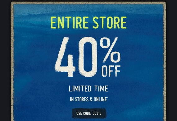 ENTIRE  STORE 40% OFF LIMITED TIME IN STORES & ONLINE* USE CODE: 35313