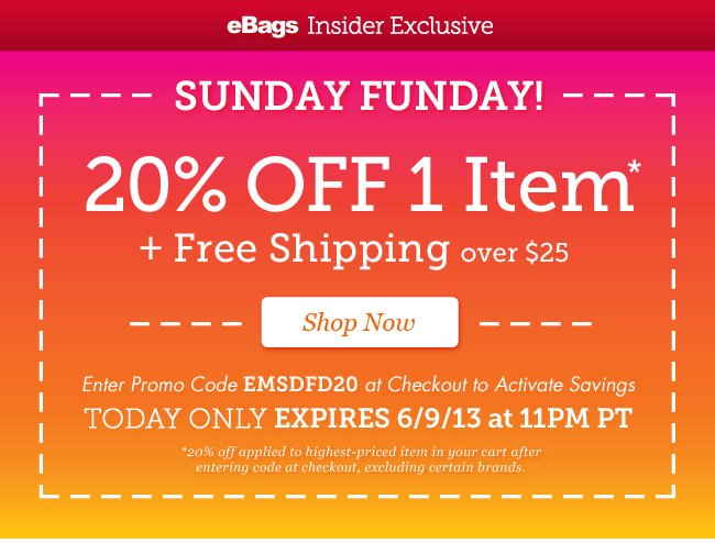 eBags Insider Exclusive: Sunday Funday |20% OFF 1 Item* + Free Shipping over $25 Enter Promo Code EMSDFD20 at Checkout to Activate Savings | Today Only - Expires 6/9/13 at 11pm PT | Shop Now