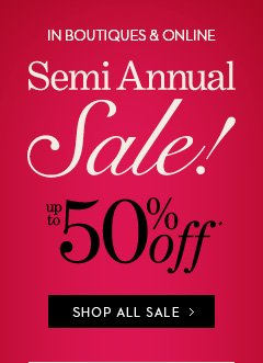 SEMI ANNUAL SALE! (In Boutiques & Online)  Up To 50% Off*  SHOP ALL SALE