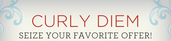 Curly Diem SEIZE YOUR FAVORITE OFFER!