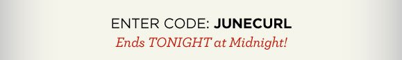 ENTER CODE: JUNECURL  | Ends TONIGHT at Midnight!
