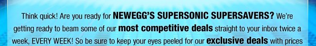 Think quick! Are you ready for NEWEGG'S SUPERSONIC SUPERSAVERS? We're getting ready to beam some of our most competitive deals straight to your inbox twice a week, EVERY WEEK! So be sure to keep your eyes peeled for our exclusive deals with prices so incredible, they're not just quick sellouts—they're SUPERSONIC SUPERSAVERS!