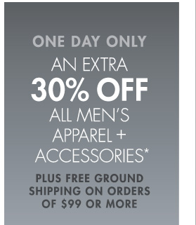ONE DAY ONLY AN EXTRA 30% OFF ALL MEN'S APPAREL + ACCESSORIES* PLUS FREE GROUND SHIPPING ON ORDERS OF $99 OR MORE