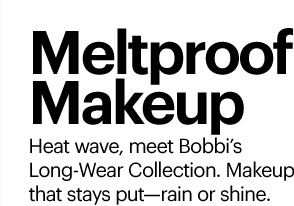 MELTPROOF MAKEUP Heat wave, meet Bobbi's Long-Wear Collection.  Makeup that stays put - rain or shine. Shop Now»