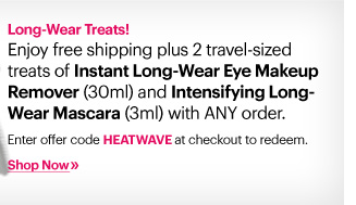 Long-Weat Treats!     Enjoy free shipping plus 2 travel-sized treats of Instant Long-Wear Eye Makeup Remover (30ml) and Intensifying Long-Wear Mascara (3ml) with ANY order.          Enter offer code HEATWAVE at checkout to redeem.          Shop Now»