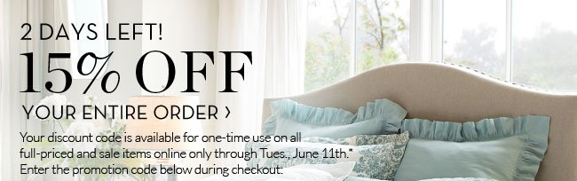 2 DAYS LEFT! 15% OFF YOUR ENTIRE ORDER - Your discount code is available for one-time use on all full-priced and sale items online only through Tues., June 11th.* Enter the promotion code below during checkout: