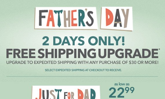 TWO DAYS ONLY! Get it in time for Father's Day with a free shipping upgrade on any purchase of $30 or more.