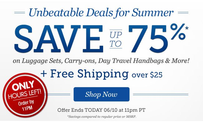 ONLY HOURS LEFT! Order by 11pm | Unbeatable Deals for Summer | Save up to 75%* on Day Travel Handbags, Cute Carry-ons, Luggage Sets & More! + Free Shipping over $25 | Offer ends TODAY 6/10 at 11pm PT | Shop Now