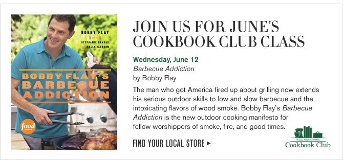 JOIN US FOR JUNE'S COOKBOOK CLUB CLASS - Wednesday, June 12 Barbecue Addiction by Bobby Flay - The man who got America fired up about grilling now extends his serious outdoor skills to low and slow barbecue and the intoxicating flavors of wood smoke. Bobby Flay's Barbecue Addiction is the new outdoor cooking manifesto for fellow worshippers of smoke, fire, and good times. - FIND YOUR LOCAL STORE
