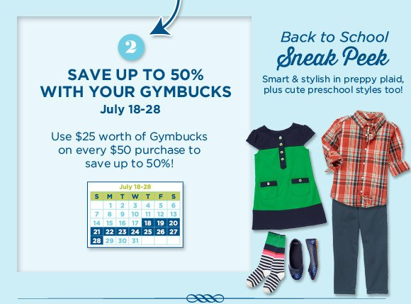 2. Save up to 50% with your Gymbucks July 18-28. Use $25 worth of Gymbucks on every $50 purchase to save up to 50%! Back to school Sneak Peek. Smart & stylish in preppy plaid, plus cute preschool styles too!