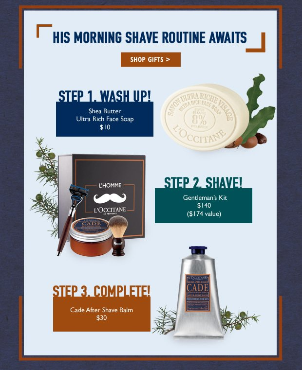 His Morning Shave Routine Awaits.  Step 1 Wash Up! Shea Butter Ultra Rich Face Soap $10 Step 2. Shave! Gentleman's Kit $140 ($174 Value) Step 3. Complete! Cade After Shave Balm $30