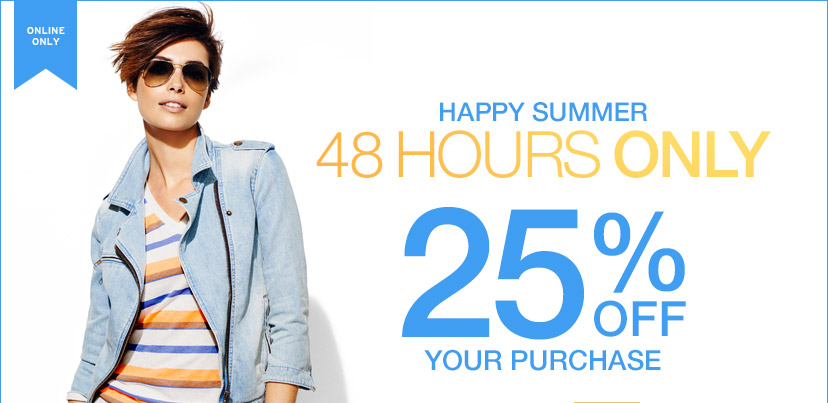 ONLINE ONLY | HAPPY SUMMER | 48 HOURS ONLY | 25% OFF YOUR PURCHASE