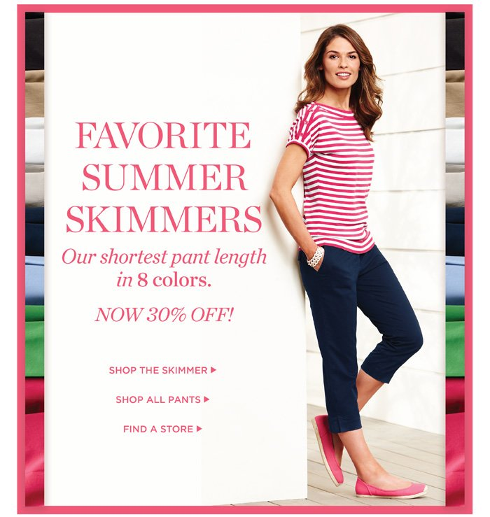 Favorite Summer Skimmers. Our shortest pant length in 8 colors. Now 30% off! Shop the skimmers. Shop all pants. Find a store.