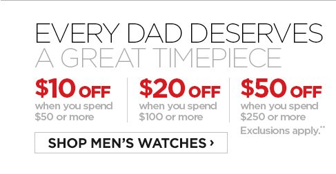 EVERY DAD DESERVES A GREAT TIMEPIECE/ $10 OFF when you spend $50 or  more | $20 OFF when you spend $100 or more | $50 OFF when you spend $250  or more. Exclusions apply.** SHOP MEN'S WHATCHES ›