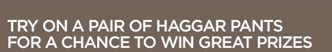 TRY ON A PAIR OF HAGGAR PANTS FOR A CHANCE TO  WIN GREAT PRIZES