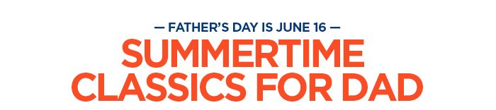 -FATHER'S DAY IS JUNE 16- SUMMERTIME CLASSICS FOR DAD