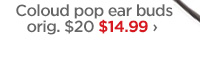 Coloud pop ear buds orig. $20 $14.99 ›