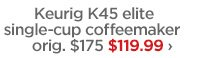 Keurig K45 elite single–cup coffeemaker orig. $175 $119.99  ›