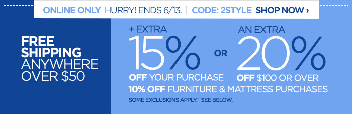 ONLINE ONLY! HURRY! ENDS 6/13 | CODE: 2STYLE SHOP NOW ›         	           	+ EXTRA 15% OFF YOUR PURCHASE or AN EXTRA 20% OFF purchases of  $100 OR OVER. 10% OFF FURNITURE & MATTRESS PURCHASES. SOME EXCLUSIONS  APPLY*. SEE BELOW.