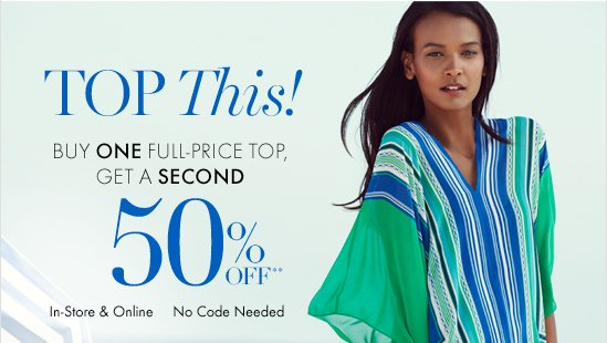 Top This! Buy One Full–Price Top, Get A Second 50% Off**  In–Store & Online No Code Needed