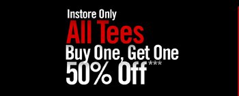 INSTORE ONLY - ALL TEES BUY ONE, GET ONE 50% OFF***