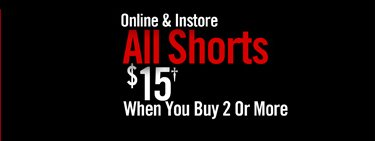 ONLINE & INSTORE - ALL SHORTS $15† WHEN YOU BUY 2 OR MORE
