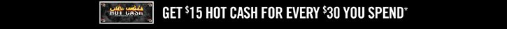 GET $15 HOT CASH FOR EVERY $30 YOU SPEND*