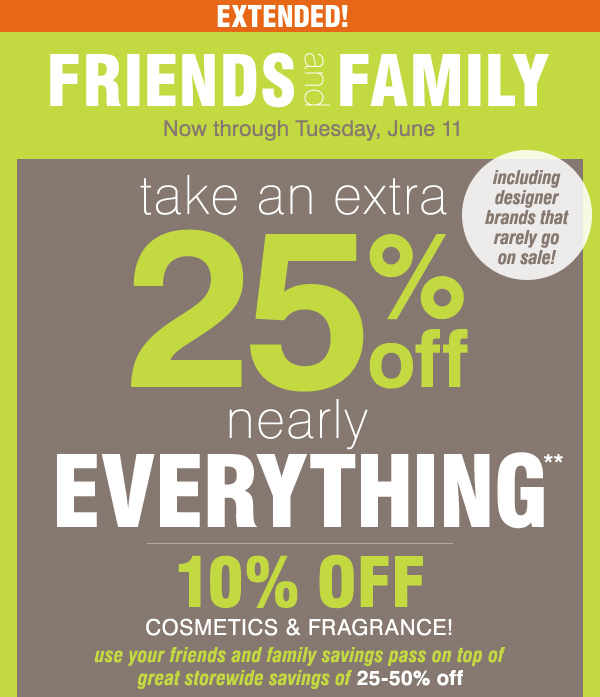 EXTENDED Friends and Family Now through Tuesday, June 11 Take an extra 25% off nearly everything** 10% off cosmetics and fragrance Use your Friends and Family savings pass on top of great storewide savings of 25-50% off. Including designer brands that rarely go on sale!