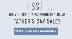 """PSST... DID YOU SEE OUR FACEBOOK-EXCLUSIVE FATHER'S DAY SALE? """"LIKE"""" LEE ON FACEBOOK »"""