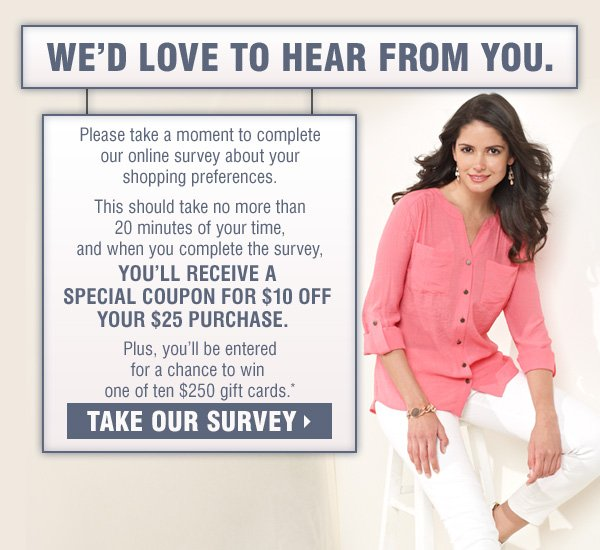 We'd love to hear from you. Please take a moment to complete our online survey about your shopping preferences. This should take no more than 20 minutes of your time, and when you complete the survey, you'll be automatically entered for the chance to win one of ten $250 gift cards.* Take our survey.