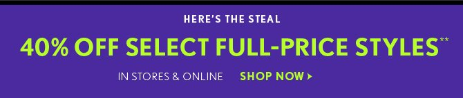 HERE'S THE STEAL 40% OFF SELECT FULL-PRICE STYLES**  IN STORES & ONLINE  SHOP NOW