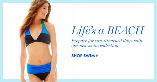 LIFE'S A BEACH Prepare for sun-drenched days with our new swim collection.  SHOP SWIM