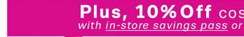 Plus, 10% Off cosmetics & fragrances with in-store savings pass or