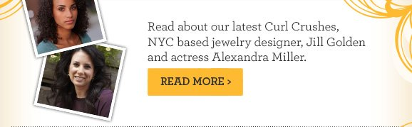 Read about our latest Curl Crushes, NYC based jewelry designer, Jill Golden and actress Alexandra Miller. Read More