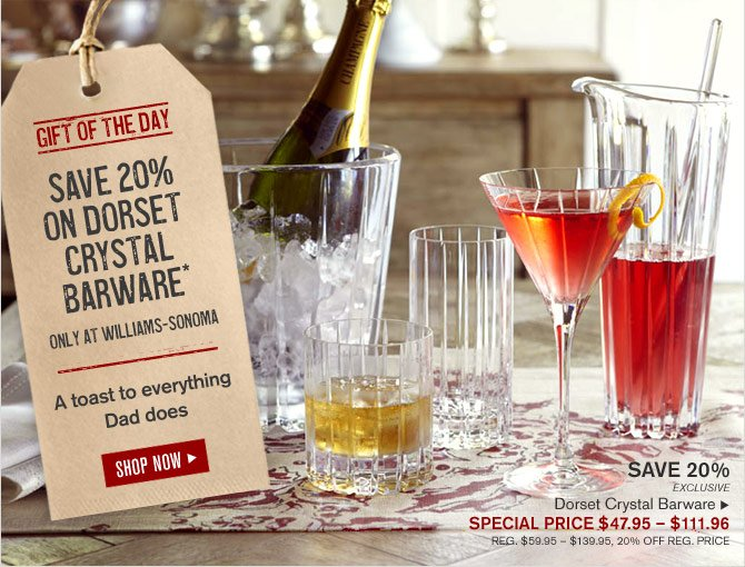 GIFT OF THE DAY - SAVE 20% ON DORSET CRYSTAL BARWARE* ONLY AT WILLIAMS-SONOMA - A toast to everything Dad does - SHOP NOW