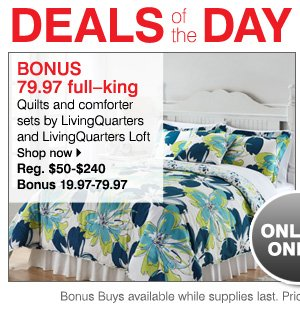 Online Only! BONUS 79.97 full-king Quilts and comforter sets by LivingQuarters and LivingQuarters Loft Reg. $50-$240 Bonus 19.97-79.97 While supplies last. Bonus Buys priced so low, additional discounts do not apply.