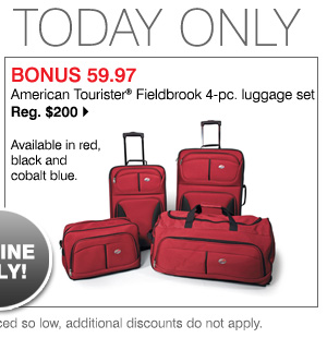 BONUS 59.97 American Tourister Fieldbrook 4-pc. luggage set Reg. $200 Available in red, black and cobalt blue. SHOP NOW While supplies last. Bonus Buys priced so low, additional discounts do not apply.