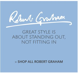 GREAT STYLE IS ABOUT STANDING OUT, NOT FITTING IN | SHOP ALL ROBERT GRAHAM