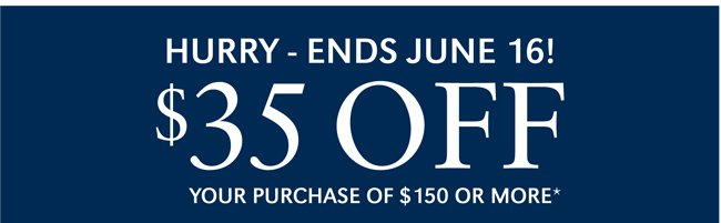 HURRY - ENDS JUNE 16! $35 OFF YOUR PURCHASE OF $150 OR MORE*