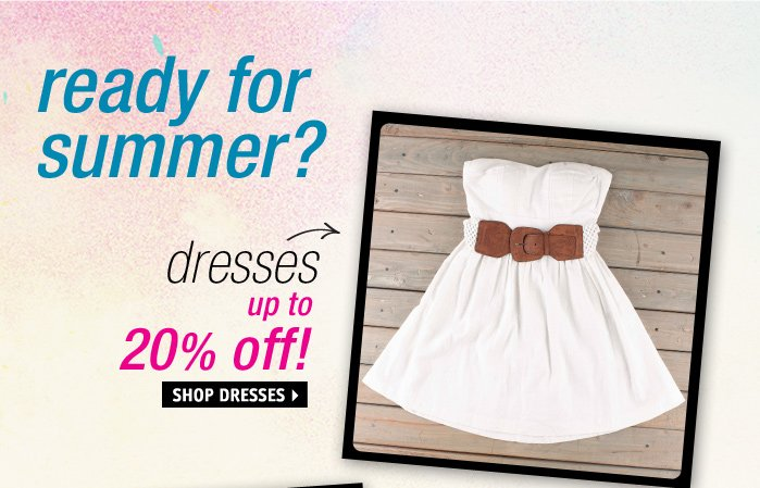ready for summer? dresses up to  20% off!