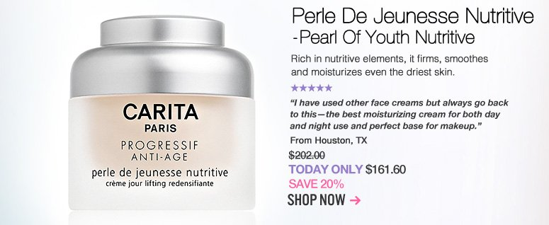 "Carita Perle De Jeunesse Nutritive - Pearl Of Youth Nutritive  Rich in nutritive elements, it firms, smoothes and moisturizes even the driest skin. ""I have used other face creams but always go back to this—the best moisturizing cream for both day and night use and perfect base for makeup."" –From Houston, TX $202  Today Only: $161.60 Shop Now>>"