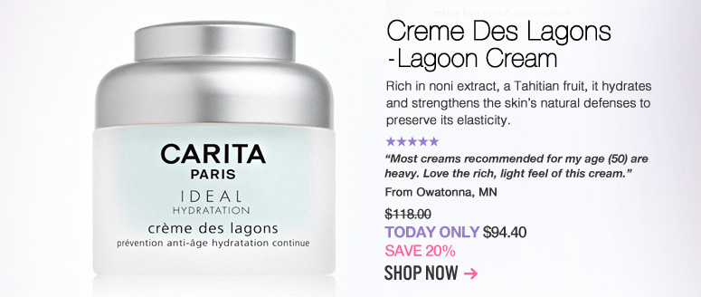 "Carita Creme Des Lagons - Lagoon Cream  Rich in noni extract, a Tahitian fruit, it hydrates and strengthens the skin's natural defenses to preserve its elasticity. ""Most creams recommended for my age (50) are heavy. Love the rich, light feel of this cream."" –From Owatonna, MN $118  Today Only: $94.40 Shop Now>>"