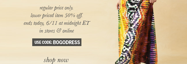 Regular price only. Lower priced item 50% off. Ends today, 6/11 at midnight ET in stores & online. Use code: BOGODRESS